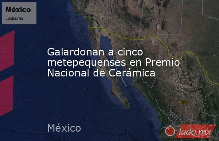 Galardonan a cinco metepequenses en Premio Nacional de Cerámica. Noticias en tiempo real