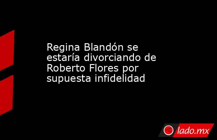 Regina Blandón se estaría divorciando de Roberto Flores por supuesta infidelidad. Noticias en tiempo real
