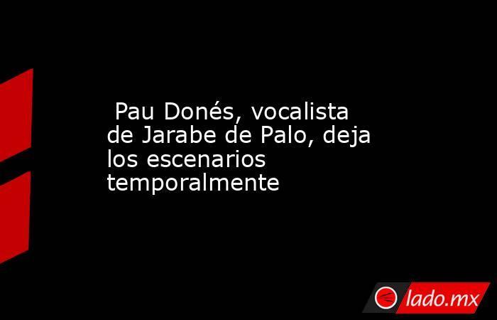 Pau Donés, vocalista de Jarabe de Palo, deja los escenarios temporalmente. Noticias en tiempo real