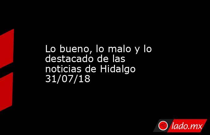 Lo bueno, lo malo y lo destacado de las noticias de Hidalgo 31/07/18. Noticias en tiempo real