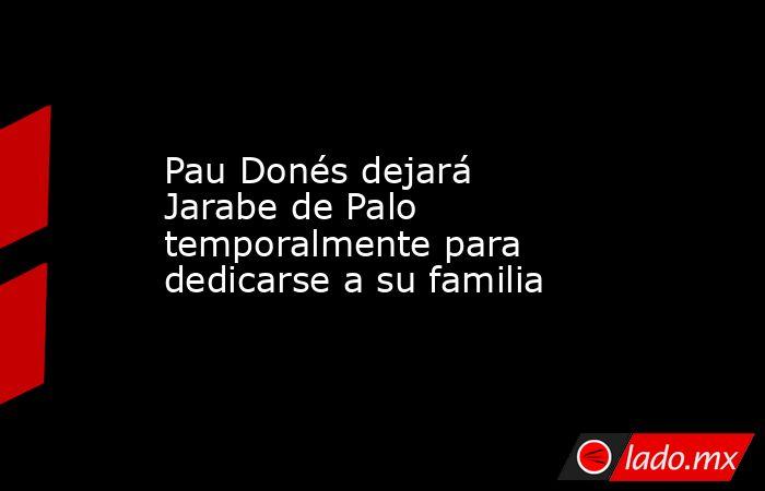 Pau Donés dejará Jarabe de Palo temporalmente para dedicarse a su familia. Noticias en tiempo real