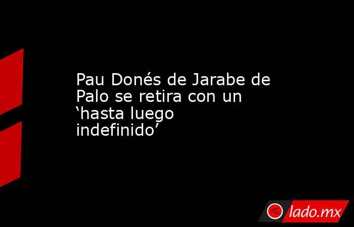 Pau Donés de Jarabe de Palo se retira con un 'hasta luego indefinido'. Noticias en tiempo real