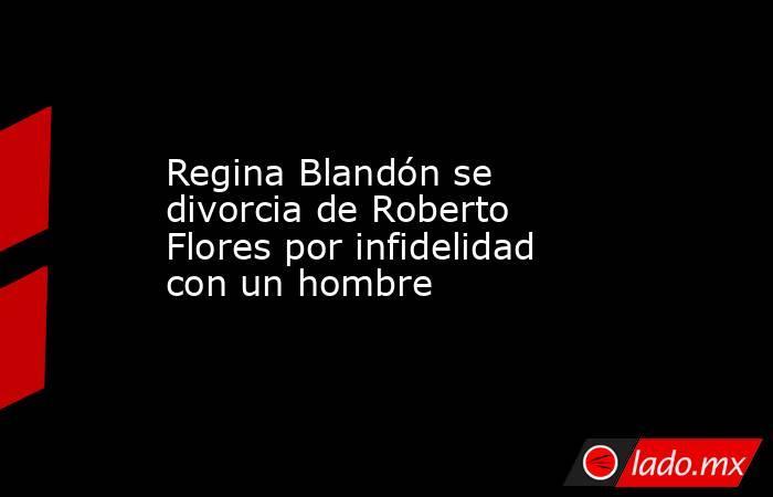 Regina Blandón se divorcia de Roberto Flores por infidelidad con un hombre. Noticias en tiempo real