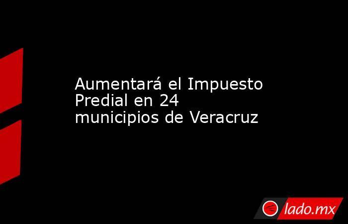 Aumentará el Impuesto Predial en 24 municipios de Veracruz. Noticias en tiempo real