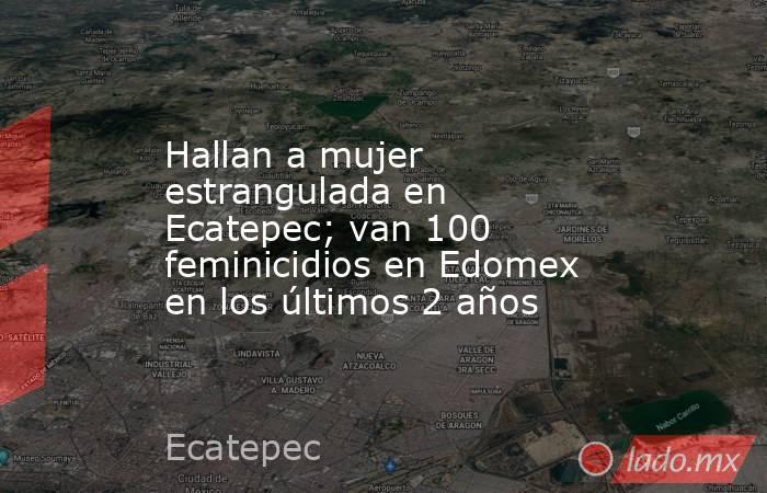 Hallan a mujer estrangulada en Ecatepec; van 100 feminicidios en Edomex en los últimos 2 años. Noticias en tiempo real