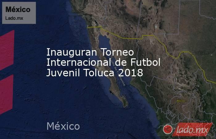 Inauguran Torneo Internacional de Futbol Juvenil Toluca 2018. Noticias en tiempo real