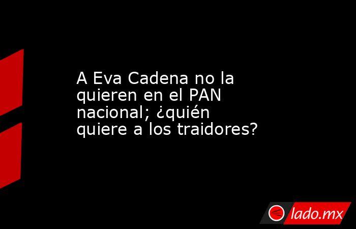 A Eva Cadena no la quieren en el PAN nacional; ¿quién quiere a los traidores?. Noticias en tiempo real
