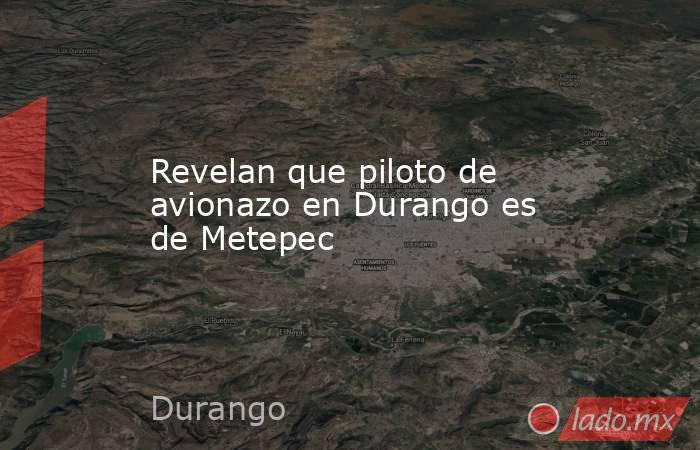 Revelan que piloto de avionazo en Durango es de Metepec. Noticias en tiempo real