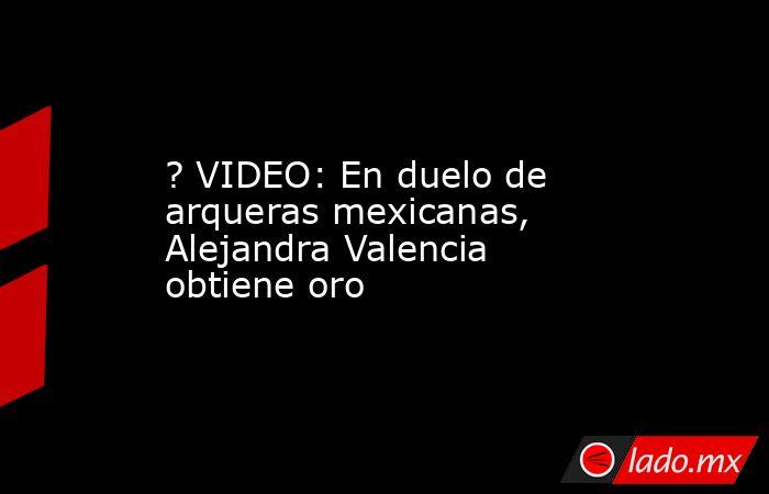 ? VIDEO: En duelo de arqueras mexicanas, Alejandra Valencia obtiene oro. Noticias en tiempo real