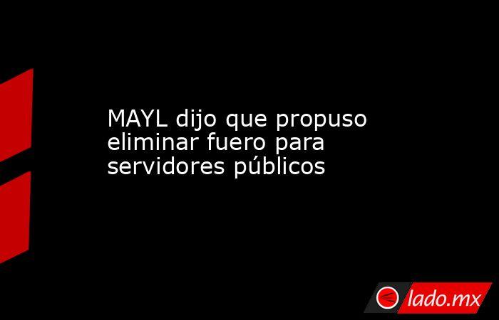 MAYL dijo que propuso eliminar fuero para servidores públicos. Noticias en tiempo real