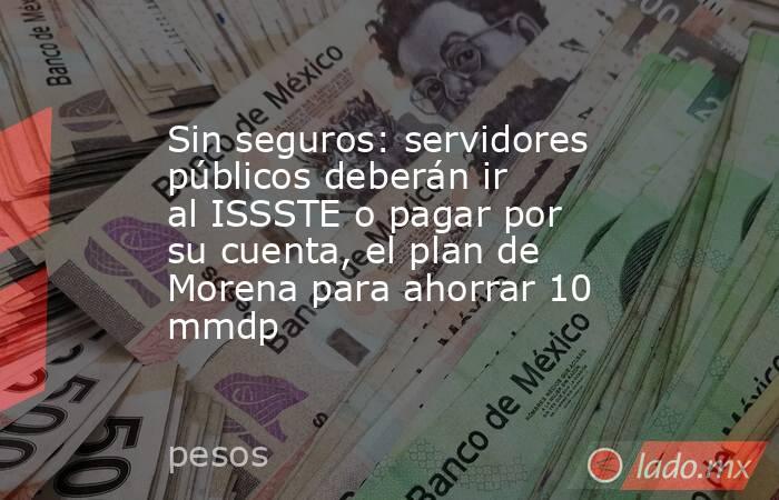 Sin seguros: servidores públicos deberán ir al ISSSTE o pagar por su cuenta, el plan de Morena para ahorrar 10 mmdp. Noticias en tiempo real