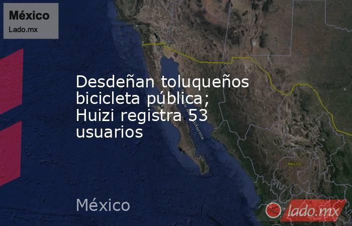 Desdeñan toluqueños bicicleta pública; Huizi registra 53 usuarios. Noticias en tiempo real