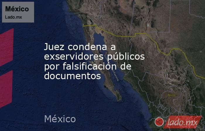 Juez condena a exservidores públicos por falsificación de documentos. Noticias en tiempo real