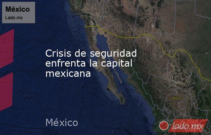 Crisis de seguridad enfrenta la capital mexicana. Noticias en tiempo real