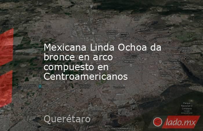 Mexicana Linda Ochoa da bronce en arco compuesto en Centroamericanos. Noticias en tiempo real