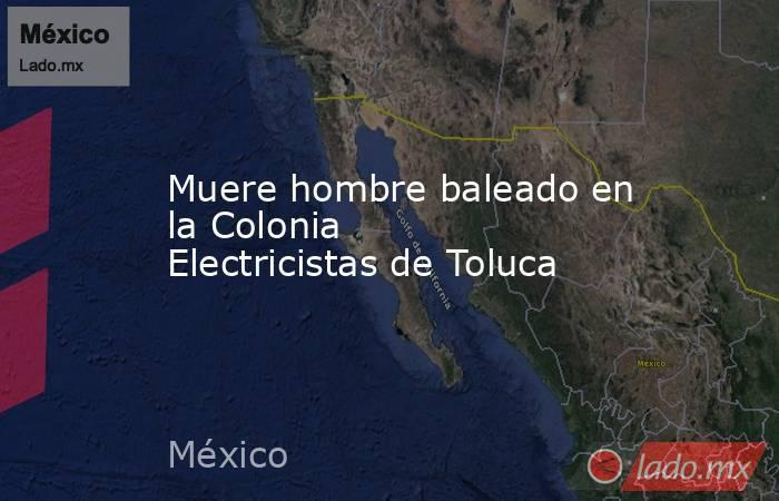 Muere hombre baleado en la Colonia Electricistas de Toluca. Noticias en tiempo real