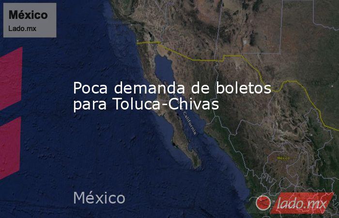 Poca demanda de boletos para Toluca-Chivas. Noticias en tiempo real