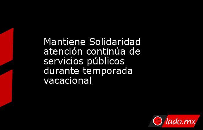 Mantiene Solidaridad atención continúa de servicios públicos durante temporada vacacional. Noticias en tiempo real