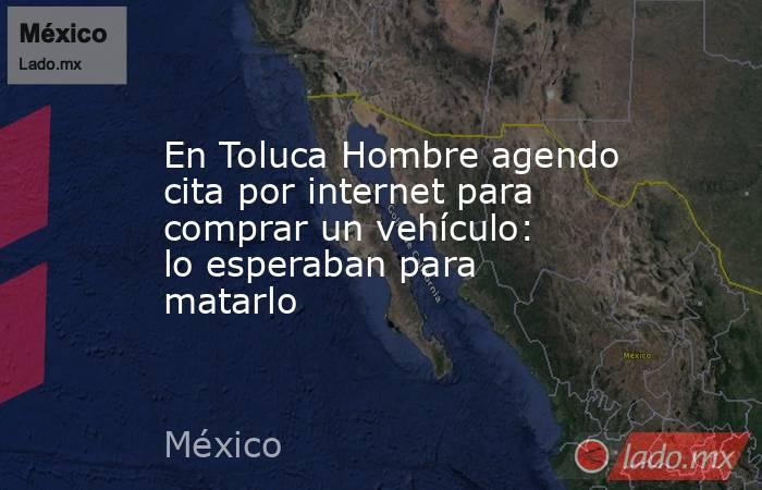 En Toluca Hombre agendo cita por internet para comprar un vehículo: lo esperaban para matarlo. Noticias en tiempo real
