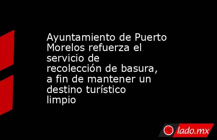 Ayuntamiento de Puerto Morelos refuerza el servicio de recolección de basura, a fin de mantener un destino turístico limpio. Noticias en tiempo real