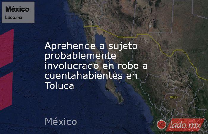 Aprehende a sujeto probablemente involucrado en robo a cuentahabientes en Toluca. Noticias en tiempo real