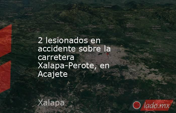 2 lesionados en accidente sobre la carretera Xalapa-Perote, en Acajete. Noticias en tiempo real