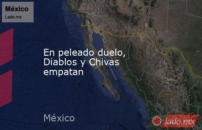 En peleado duelo, Diablos y Chivas empatan. Noticias en tiempo real