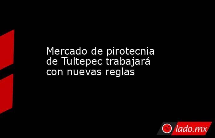Mercado de pirotecnia de Tultepec trabajará con nuevas reglas. Noticias en tiempo real