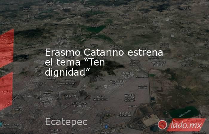 """Erasmo Catarino estrena el tema """"Ten dignidad"""". Noticias en tiempo real"""