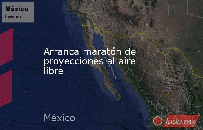 Arranca maratón de proyecciones al aire libre. Noticias en tiempo real