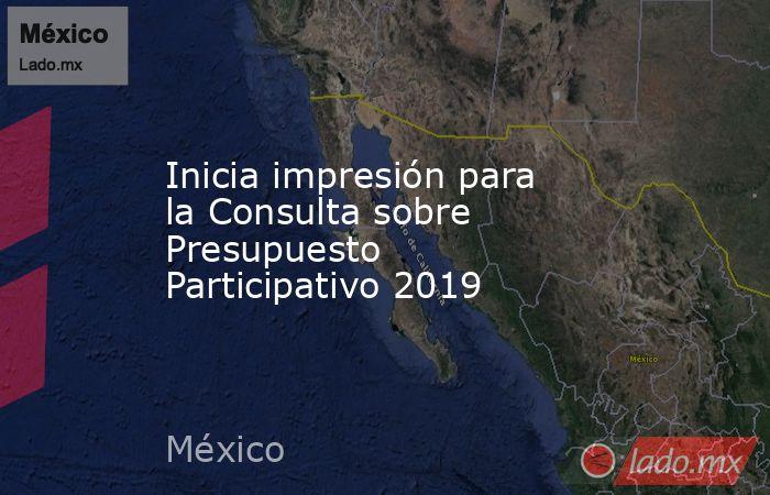 Inicia impresión para la Consulta sobre Presupuesto Participativo 2019. Noticias en tiempo real
