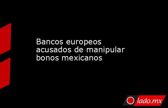 Bancos europeos acusados de manipular bonos mexicanos. Noticias en tiempo real