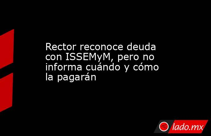 Rector reconoce deuda con ISSEMyM, pero no informa cuándo y cómo la pagarán. Noticias en tiempo real