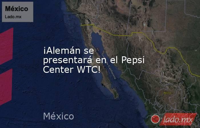 ¡Alemán se presentará en el Pepsi Center WTC!. Noticias en tiempo real