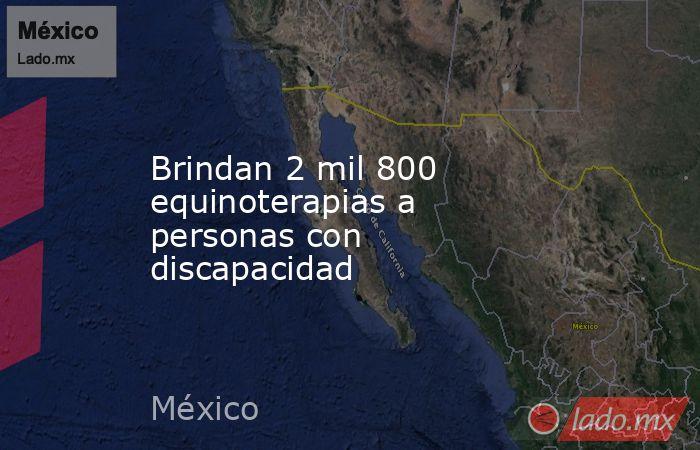 Brindan 2 mil 800 equinoterapias a personas con discapacidad. Noticias en tiempo real