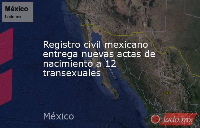 Registro civil mexicano entrega nuevas actas de nacimiento a 12 transexuales. Noticias en tiempo real