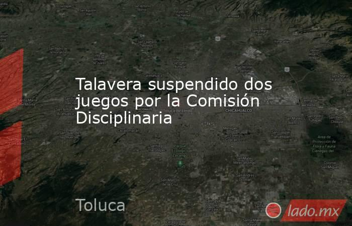 Talavera suspendido dos juegos por la Comisión Disciplinaria. Noticias en tiempo real