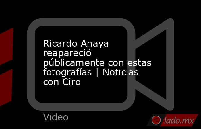 Ricardo Anaya reapareció públicamente con estas fotografías | Noticias con Ciro. Noticias en tiempo real
