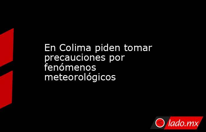 En Colima piden tomar precauciones por fenómenos meteorológicos. Noticias en tiempo real