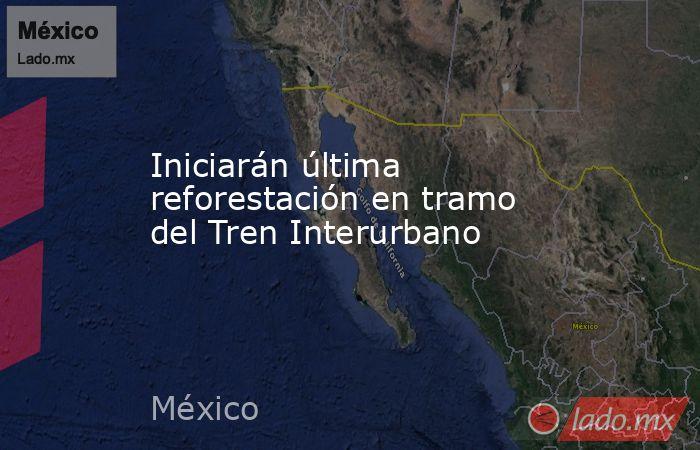 Iniciarán última reforestación en tramo del Tren Interurbano. Noticias en tiempo real