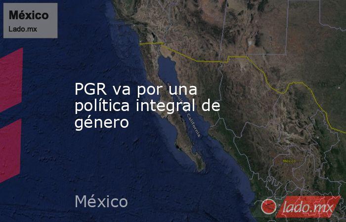 PGR va por una política integral de género. Noticias en tiempo real