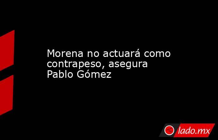 Morena no actuará como contrapeso, asegura Pablo Gómez. Noticias en tiempo real