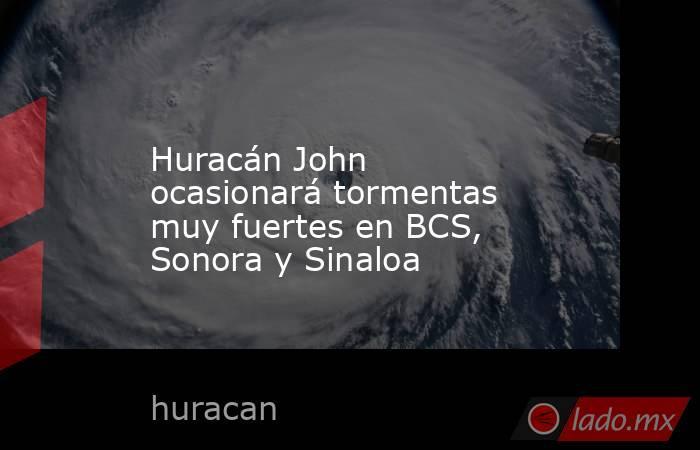 Huracán John ocasionará tormentas muy fuertes en BCS, Sonora y Sinaloa. Noticias en tiempo real