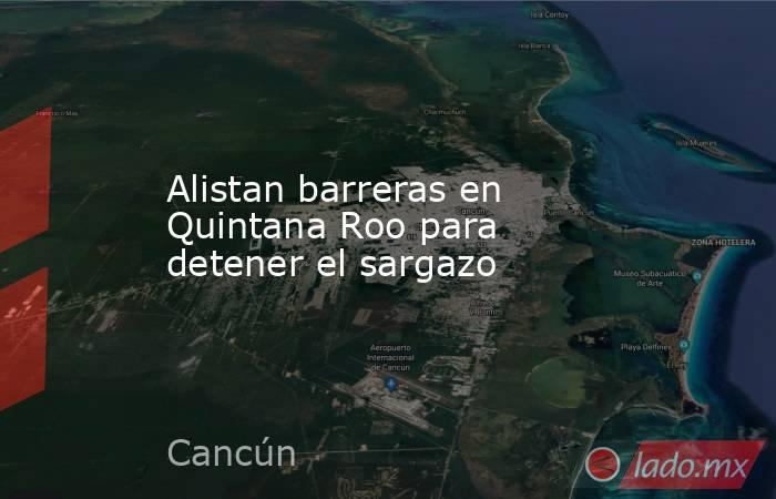 Alistan barreras en Quintana Roo para detener el sargazo . Noticias en tiempo real