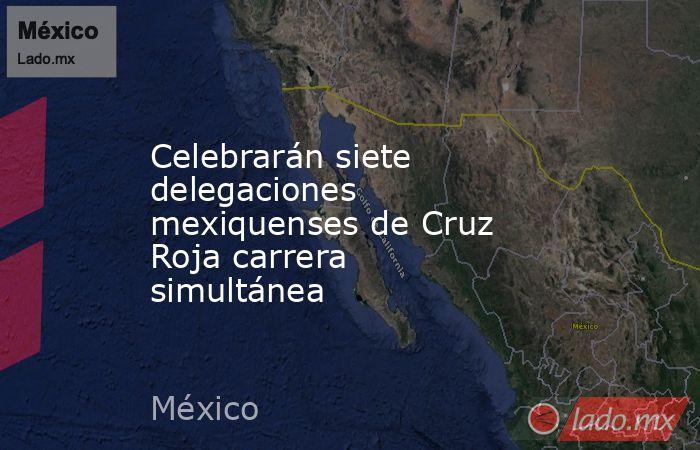 Celebrarán siete delegaciones mexiquenses de Cruz Roja carrera simultánea. Noticias en tiempo real