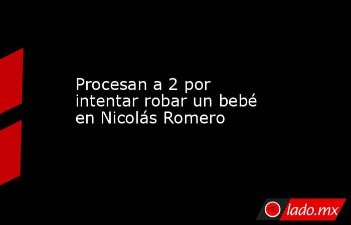 Procesan a 2 por intentar robar un bebé en Nicolás Romero. Noticias en tiempo real