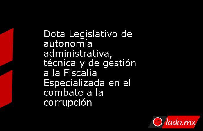 Dota Legislativo de autonomía administrativa, técnica y de gestión a la Fiscalía Especializada en el combate a la corrupción. Noticias en tiempo real