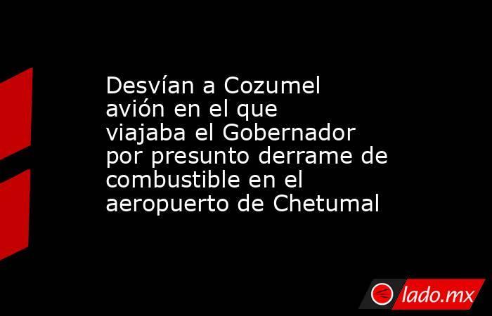 Desvían a Cozumel avión en el que viajaba el Gobernador por presunto derrame de combustible en el aeropuerto de Chetumal. Noticias en tiempo real