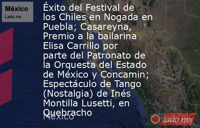 Éxito del Festival de los Chiles en Nogada en Puebla; Casareyna, Premio a la bailarina Elisa Carrillo por parte del Patronato de la Orquesta del Estado de México y Concamin; Espectáculo de Tango (Nostalgia) de Inés Montilla Lusetti, en Quebracho. Noticias en tiempo real