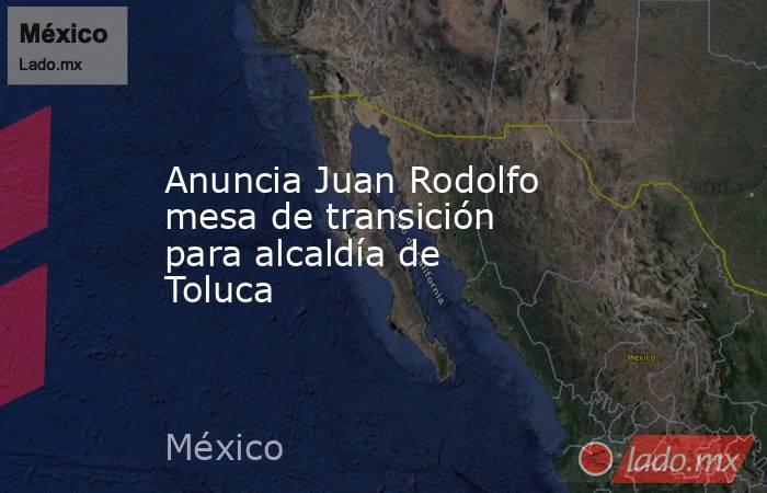 Anuncia Juan Rodolfo mesa de transición para alcaldía de Toluca. Noticias en tiempo real
